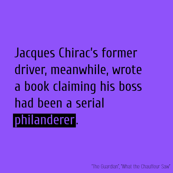Jacques Chirac's former driver, meanwhile, wrote a book claiming his boss had been a serial **philanderer**.