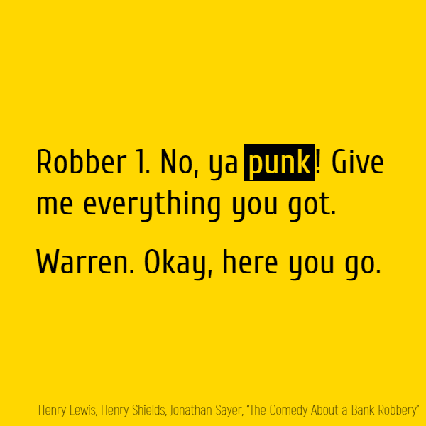 Robber 1. No, ya **punk**! Give me everything you got. Warren. Okay, here you go.