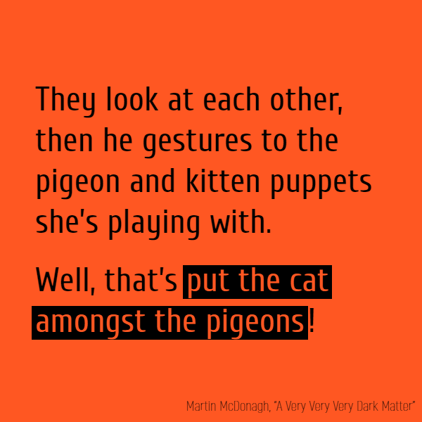 //They look at each other, then he gestures to the pigeon and kitten puppets she's playing with.// Well, that's **put the cat amongst the pigeons**!