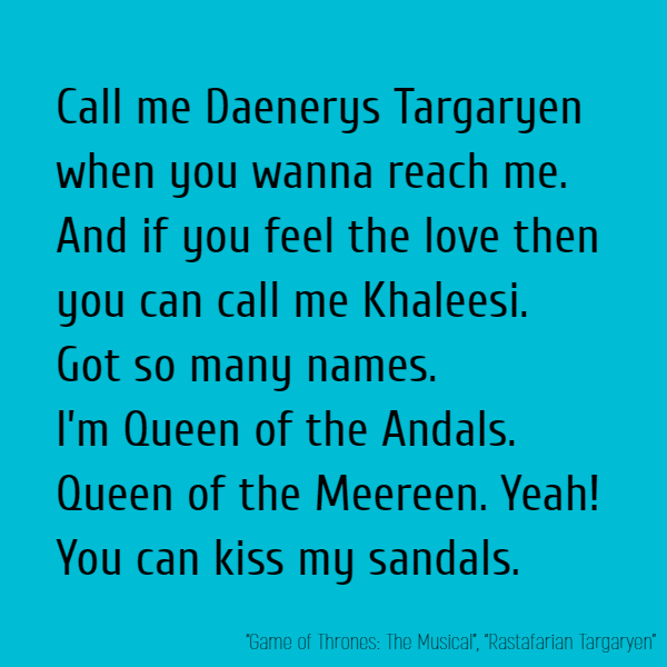 Call me Daenerys Targaryen when you wanna reach me. And if you feel the love then you can call me Khaleesi. Got so many names. I'm Queen of the Andals. Queen of the Meereen. Yeah! You can kiss my sandals.