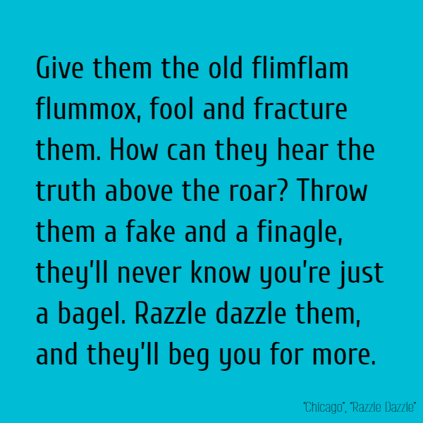 Give them the old flimflam flummox, fool and fracture them. How can they hear the truth above the roar? Throw them a fake and a finagle, they'll never know you're just a bagel. Razzle dazzle them, and they'll beg you for more.