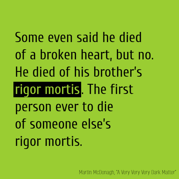 Some even said he died of a broken heart, but no. He died of his brother's **rigor mortis**. The first person ever to die of someone else's **rigor mortis**.