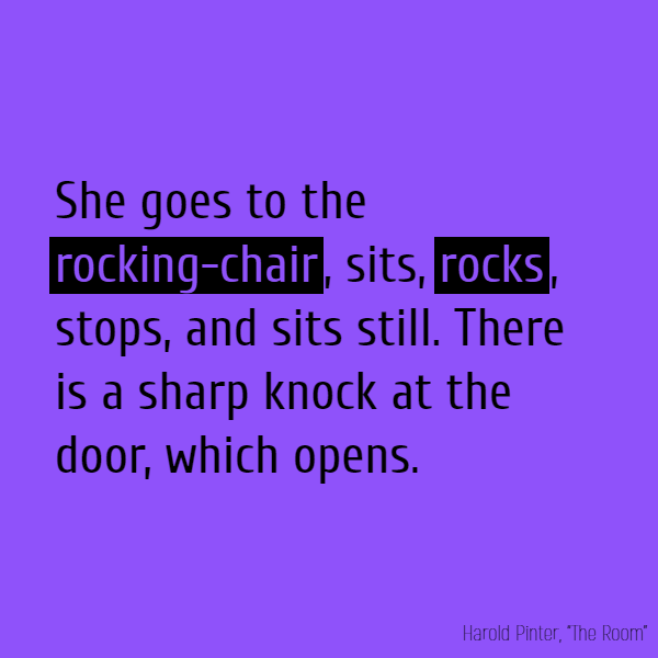 She goes to the **rocking-chair**, sits, **rocks**, stops, and sits still. There is a sharp knock at the door, which opens.