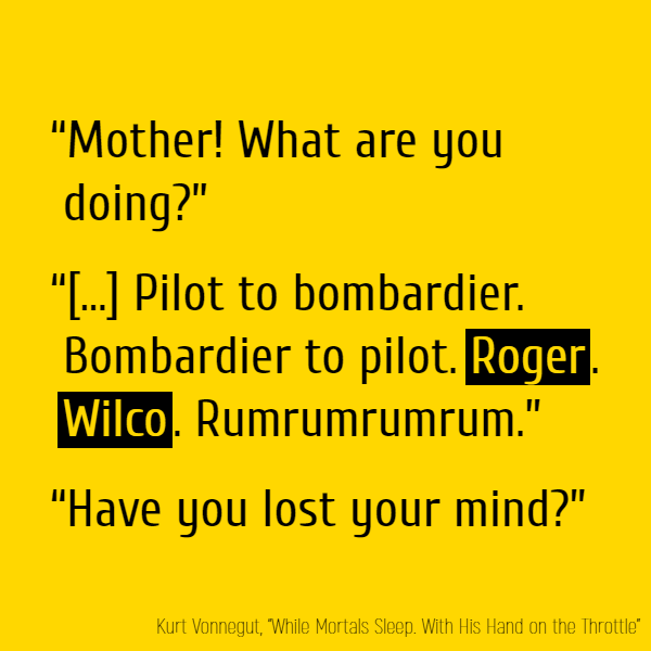 """Mother! What are you doing?"" ""Hobby? Hrrrrrrrowowowow. Pilot to bombardier. Bombardier to pilot. **Roger**. **Wilco**. Rumrumrumrum."" ""Have you lost your mind?"""