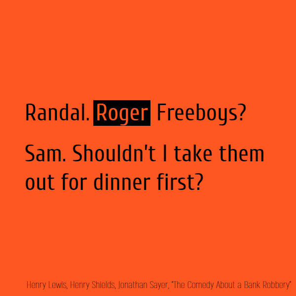 Randal. **Roger** Freeboys? Sam. Shouldn't I take them out for dinner first?