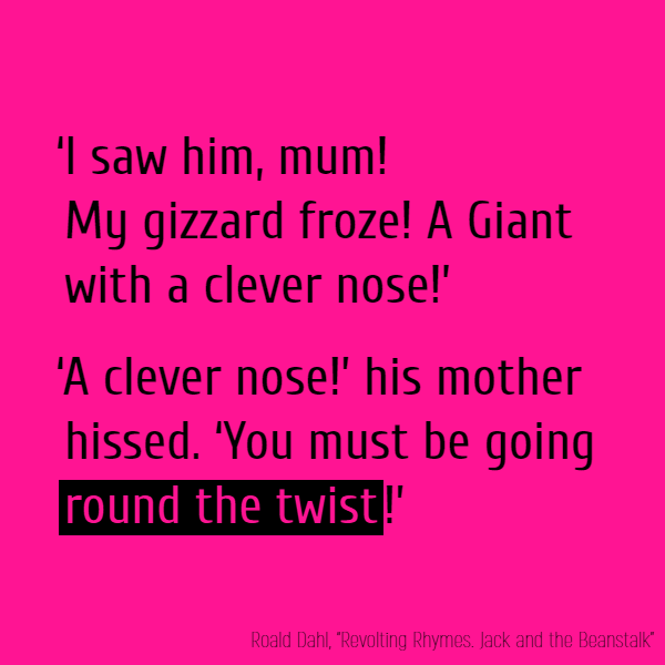 'I saw him, mum! My gizzard froze! 'A Giant with a clever nose!' '//А clever nose//!' his mother hissed. 'You must be going **round the twist**!'