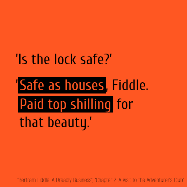 'Is the lock safe?' '**Safe as houses**, Fiddle. **Paid top shilling** for that beauty.'