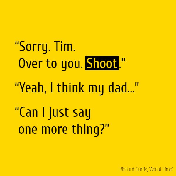 """Sorry. Tim. Over to you. **Shoot**."" ""Yeah, I think my dad..."" ""Can I just say one more thing?"""