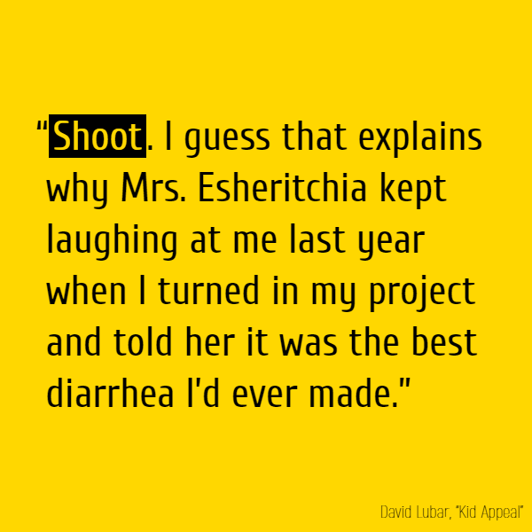 """**Shoot**. I guess that explains why Mrs. Esheritchia kept laughing at me last year when I turned in my project and told her it was the best diarrhea I'd ever made."""