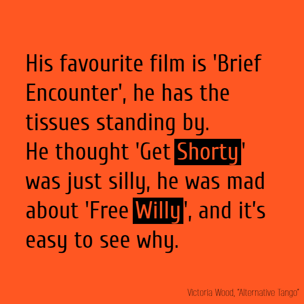 His favourite film is 'Brief Encounter', He has the tissues standing by.  He thought 'Get **Shorty**' was just silly, He was mad about 'Free **Willy**', And it's easy to see why.
