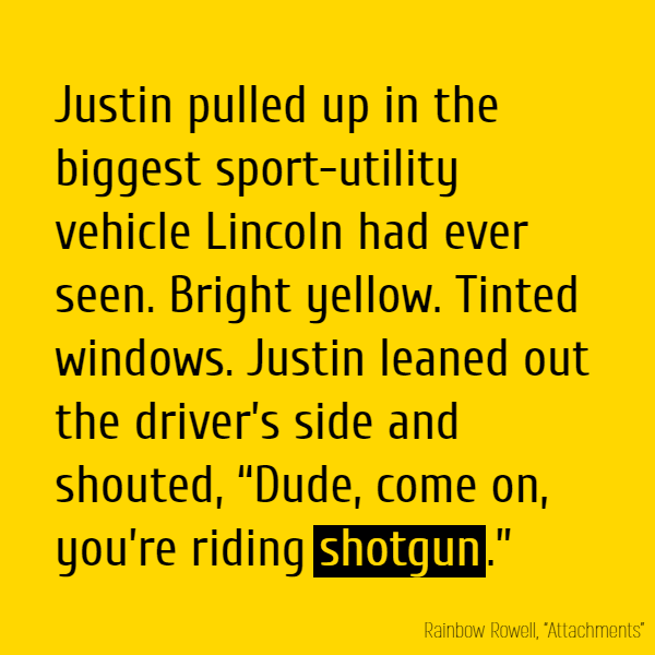 "Justin pulled up in the biggest sport-utility vehicle Lincoln had ever seen. Bright yellow. Tinted windows. Justin leaned out the driver's side and shouted, ""Dude, come on, you're riding **shotgun**."""