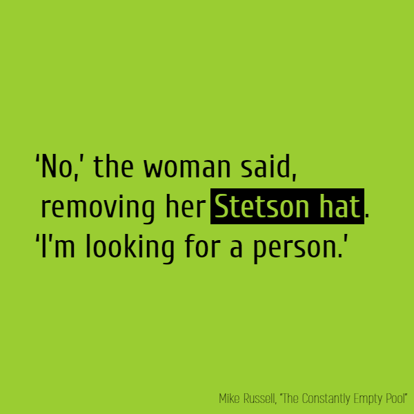'No,' the woman said, removing her **Stetson hat**. 'I'm looking for a person.'