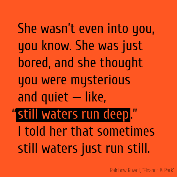 "She wasn't even into you, you know. She was just bored, and she thought you were mysterious and quiet — like, ""**still waters run deep**."" I told her that sometimes still waters just run still."