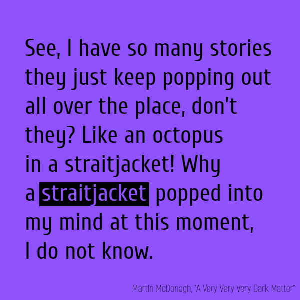 See, I have so many stories they just keep popping out all over the place, don't they? Like an octopus in a **straitjacket**! Why a straitjacket popped into my mind at this moment, I do not know.