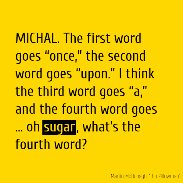 "The first word goes ""once,"" the second word goes ""upon."" I think the third word goes ""a,"" and the fourth word goes … oh **sugar**, what's the fourth word?"