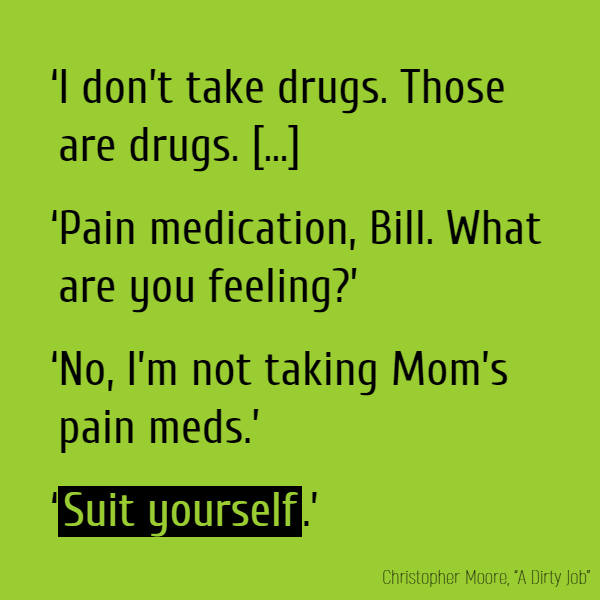 'I don't take drugs. Those are drugs. You don't take drugs.' The older brother sat back in his chair. 'Pain medication, Bill. What are you feeling?' 'No, I'm not taking Mom's pain meds.' '**Suit yourself**.'