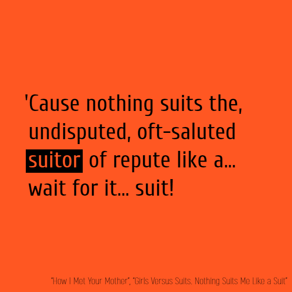 'Cause nothing suits the, Undisputed, Oft-saluted **Suitor** of repute Like a.. Wait for it... Suit!