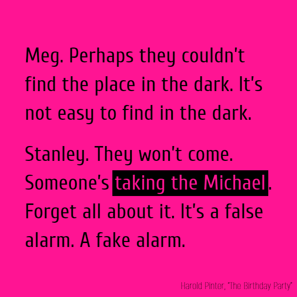 MEG. Perhaps they couldn't find the place in the dark. It's not easy to find in the dark. STANLEY. They won't come. Someone's **taking the Michael**. Forget all about it. It's a false alarm. A fake alarm.