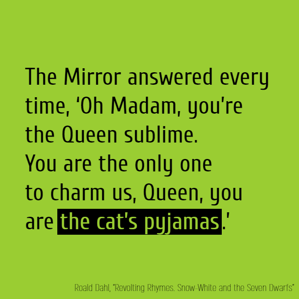 The Mirror answered every time, 'Oh Madam, you're the Queen sublime. 'You are the only one to charm us, 'Queen, you are **the cat's pyjamas**.'