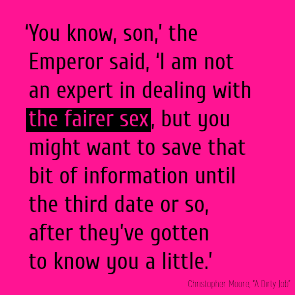 'You know, son,' the Emperor said, 'I am not an expert in dealing with **the fairer sex**, but you might want to save that bit of information until the third date or so, after they've gotten to know you a little.'