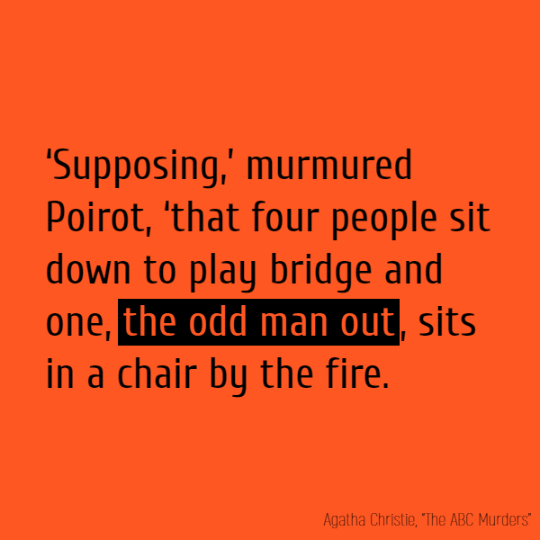 'Supposing,' murmured Poirot, 'that four people sit down to play bridge and one, **the odd man out**, sits in a chair by the fire.