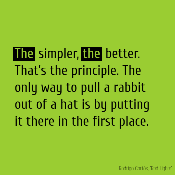 **The** simpler, **the** better. That's the principle. The only way to pull a rabbit out of a hat is by putting it there in the first place.