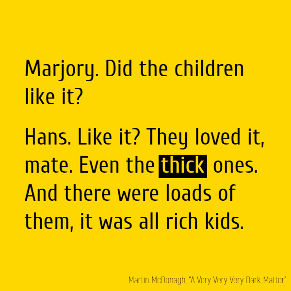 Marjory. Did the children like it? Hans. Like it? They loved it, mate. Even the **thick** ones. And there were loads of them, it was all rich kids.