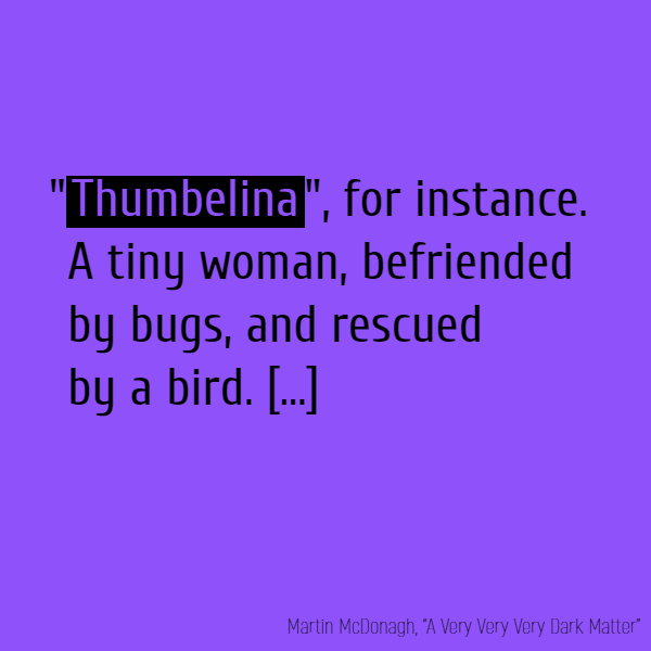 "'""**Thumbelina**"", for instance. A tiny woman, befriended by bugs, and rescued by a bird. [...]"