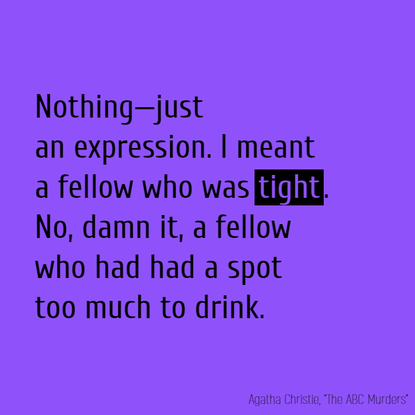 'Nothing—just an expression. I meant a fellow who was **tight**. No, damn it, a fellow who had had a spot too much to drink.'