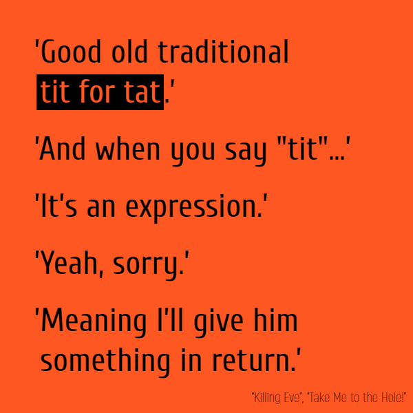 "'Good old traditional **tit for tat**.' 'And when you say ""tit""...' 'It's an expression.' 'Yeah, sorry.' 'Meaning I'll give him something in return.'"