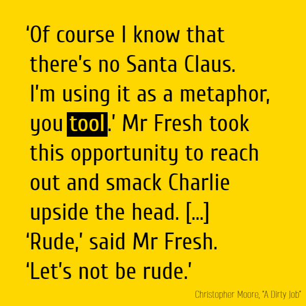 'Of course I know that there's no Santa Claus. I'm using it as a metaphor, you **tool**.' Mr Fresh took this opportunity to reach out and smack Charlie upside the head. [...] 'Rude,' said Mr Fresh. 'Let's not be rude.'