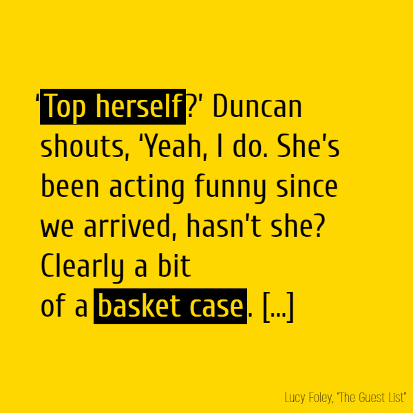 '**Top herself**?' Duncan shouts, 'Yeah, I do. She's been acting funny since we arrived, hasn't she? Clearly a bit of a **basket case**. [...]