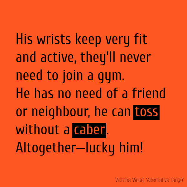 His wrists keep very fit and active, They'll never need to join a gym. He has no need of a friend or neighbour, He can **toss** without a **caber**. Altogether—lucky him!