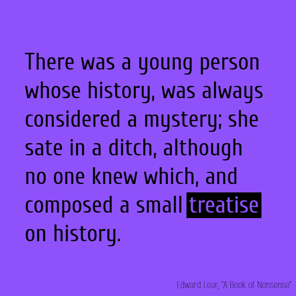 There was a young person whose history, Was always considered a mystery;  She sate in a ditch, although no one knew which, And composed a small **treatise** on history.