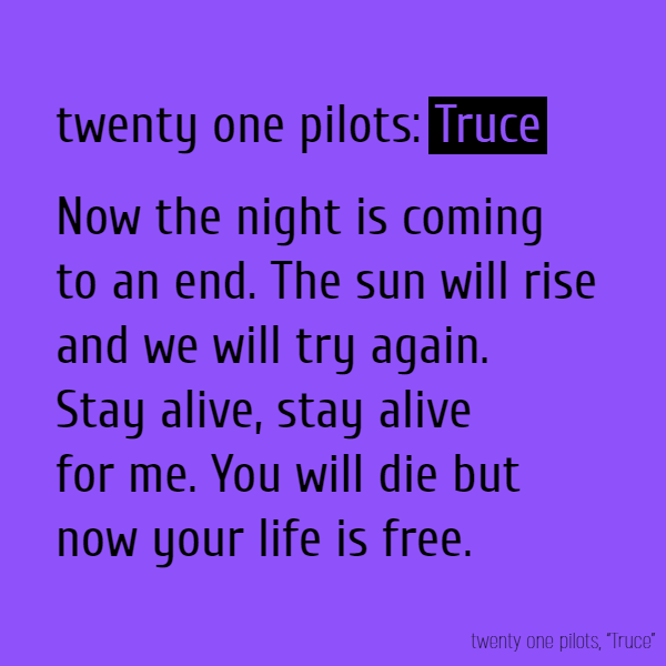 Now the night is coming to an end. The sun will rise and we will try again. Stay alive, stay alive for me. You will die but now your life is free.