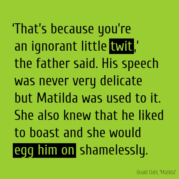 'That's because you're an ignorant little **twit**,' the father said. His speech was never very delicate but Matilda was used to it. She also knew that he liked to boast and she would **egg him on** shamelessly.