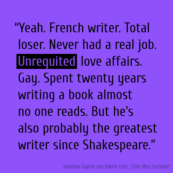 """Yeah. French writer. Total loser. Never had a real job. **Unrequited** love affairs. Gay. Spent twenty years writing a book almost no one reads. But he's also probably the greatest writer since Shakespeare."""
