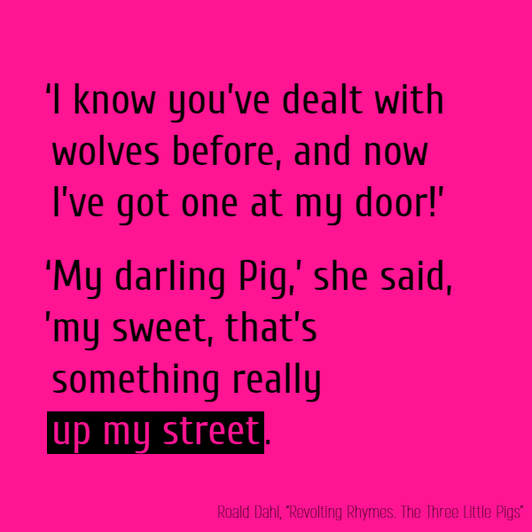'I know you've dealt with wolves before, 'And now I've got one at my door!' 'My darling Pig,' she said, 'my sweet, 'That's something //really// **up my street**.