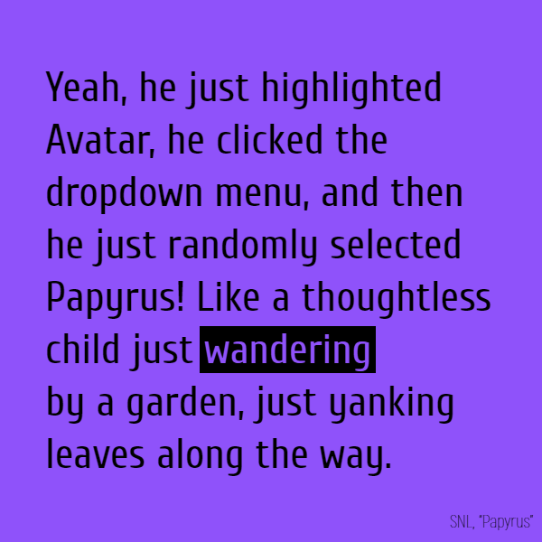 "Yeah, he just highlighted ""Avatar"", he clicked the dropdown menu, and then he just randomly selected ""Papyrus""! Like a thoughtless child just **wandering** by a garden, just yanking leaves along the way."