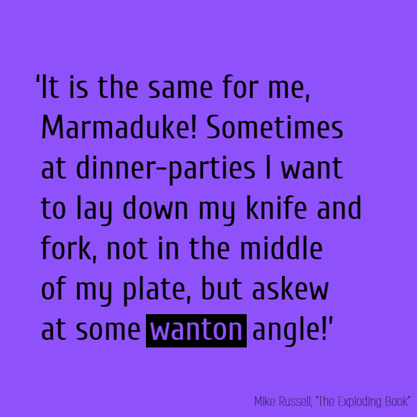 'It is the same for me, Marmaduke! Sometimes at dinner-parties I want to lay down my knife and fork, not in the middle of my plate, but askew at some **wanton** angle!' [...]