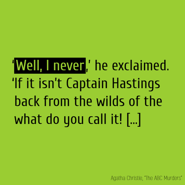 '**Well, I never**,' he exclaimed. 'If it isn't Captain Hastings back from the wilds of the what do you call it!