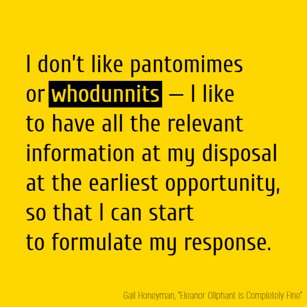 I don't like pantomimes or **whodunnits** – I like to have all the relevant information at my disposal at the earliest opportunity, so that I can start to formulate my response.