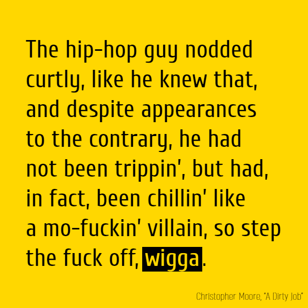 The hip-hop guy nodded curtly, like he knew that, and despite appearances to the contrary, he had not been trippin', but had, in fact, been chillin' like a mo-fuckin' villain, so step the fuck off, **wigga**.