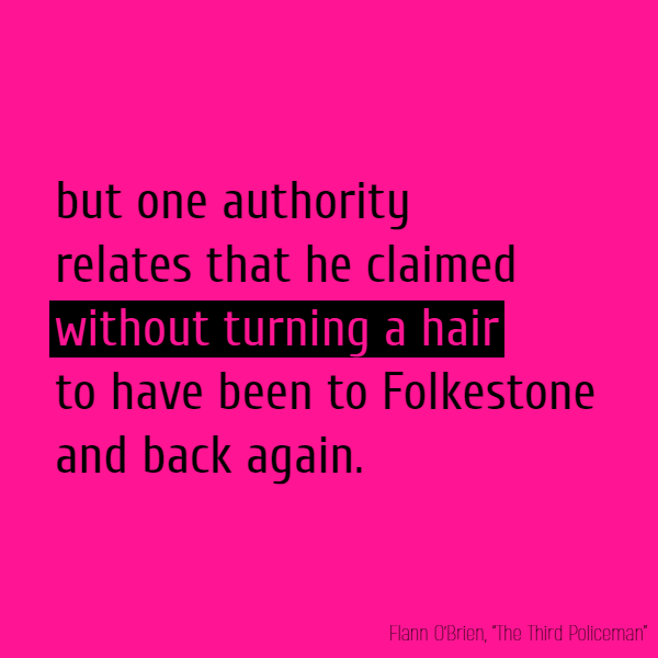 but one authority relates that he claimed **without turning a hair** to have been to Folkestone and back again.