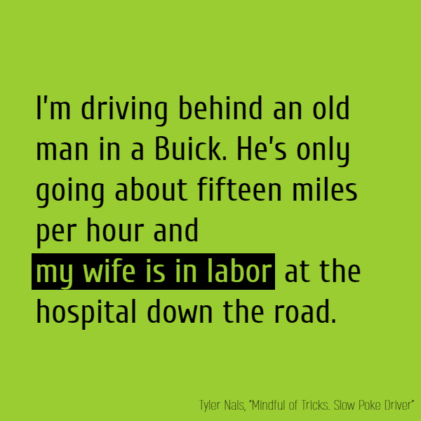 I'm driving behind an old man in a Buick. He's only going about fifteen miles per hour and **my wife is in labor** at the hospital down the road.