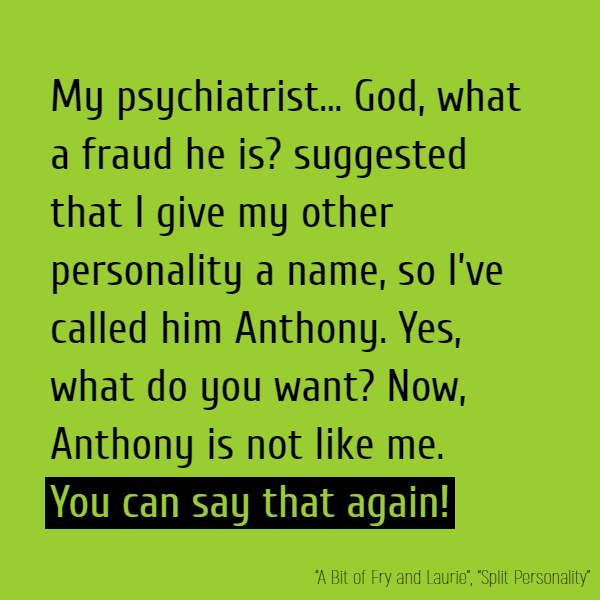 My psychiatrist... God, what a fraud he is? suggested that I give my other personality a name, so I've called him Anthony. Yes, what do you want? Now, Anthony is not like me.**You can say that again!**