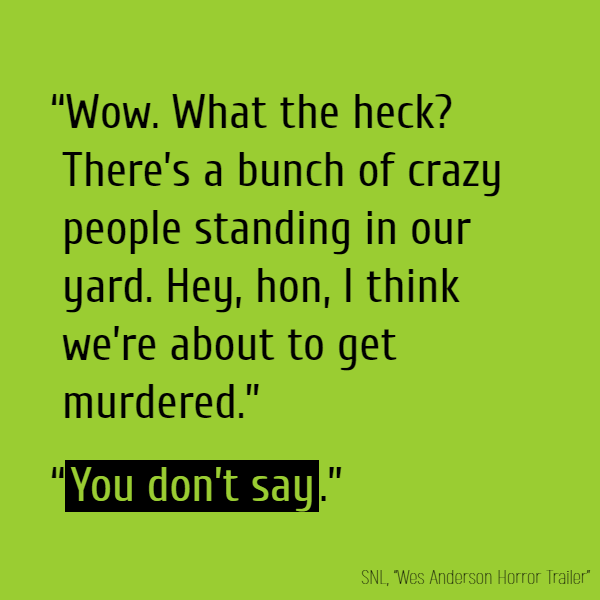 """Wow. What the heck? There's a bunch of crazy people standing in our yard. Hey, hon, I think we're about to get murdered."" ""**You don't say**."""